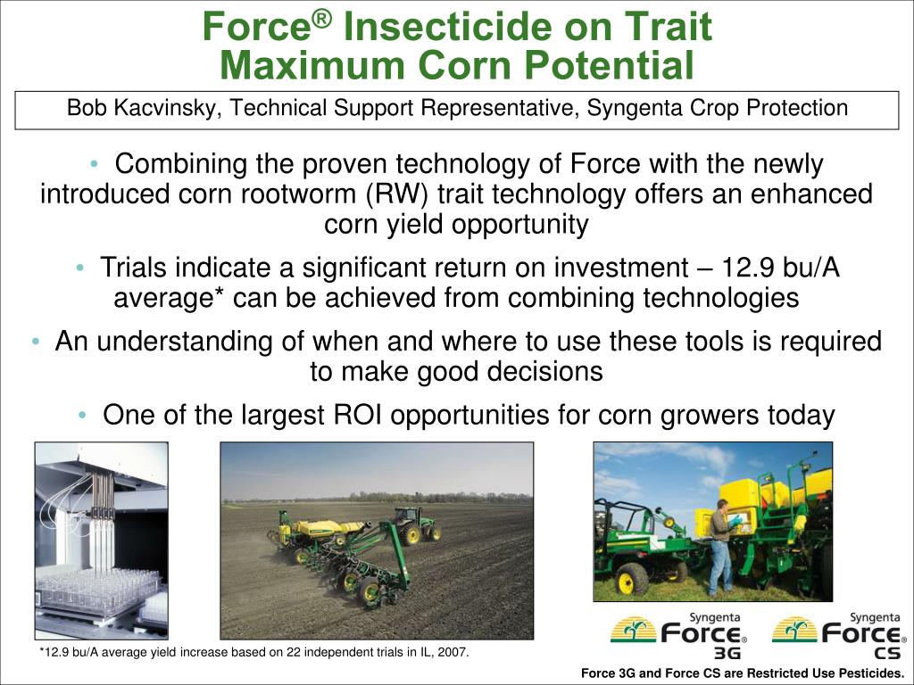 Combining the proven technology of Force with the newly introduced corn rootworm (RW) trait technology offers an enhanced corn yield opportunity