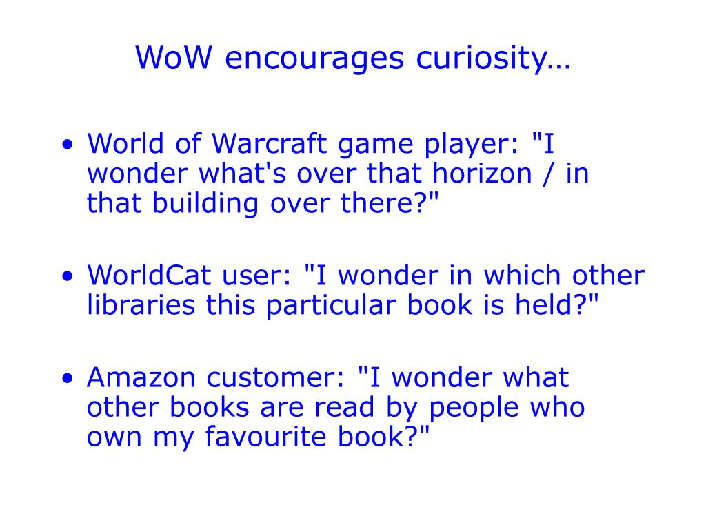 WoW encourages curiosity…