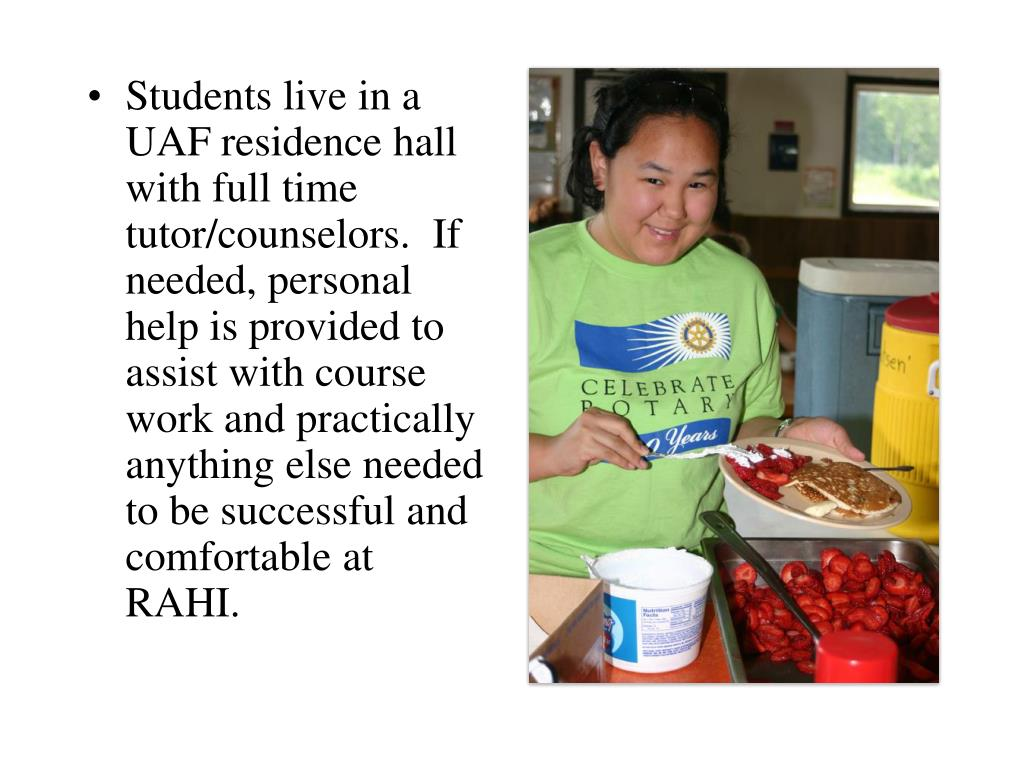 Students live in a UAF residence hall with full time tutor/counselors.  If needed, personal help is provided to assist with course work and practically anything else needed to be successful and comfortable at RAHI.