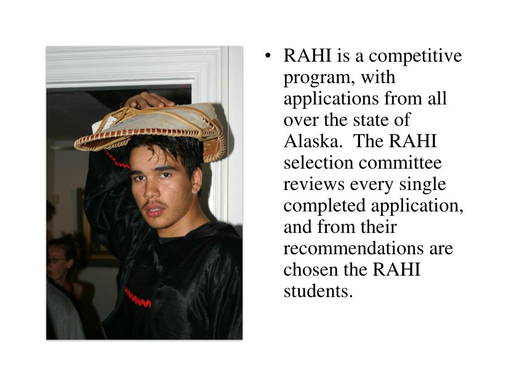 RAHI is a competitive program, with applications from all over the state of Alaska.  The RAHI selection committee reviews every single completed application, and from their recommendations are chosen the RAHI students.