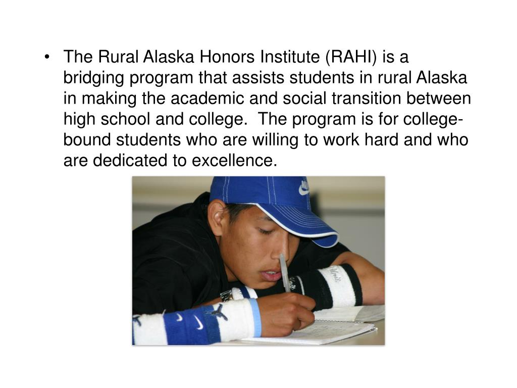 The Rural Alaska Honors Institute (RAHI) is a bridging program that assists students in rural Alaska in making the academic and social transition between high school and college.  The program is for college-bound students who are willing to work hard and who are dedicated to excellence.