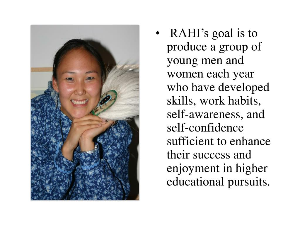 RAHI's goal is to produce a group of young men and women each year who have developed skills, work habits, self-awareness, and self-confidence sufficient to enhance their success and enjoyment in higher educational pursuits.