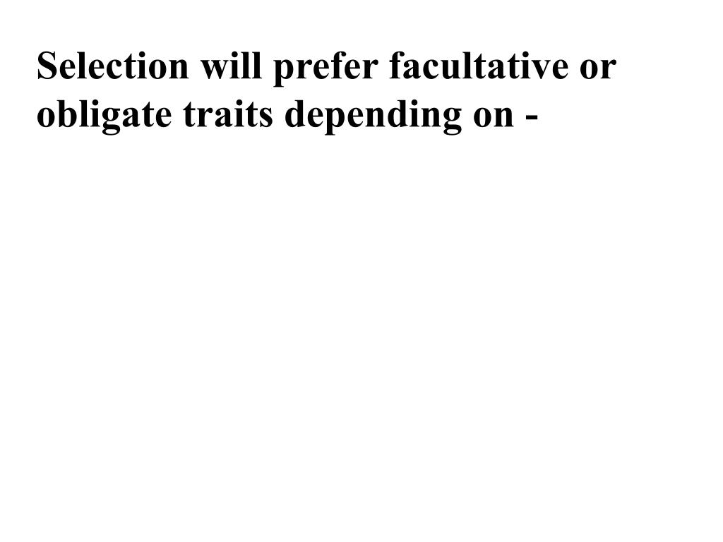 Selection will prefer facultative or obligate traits depending on -