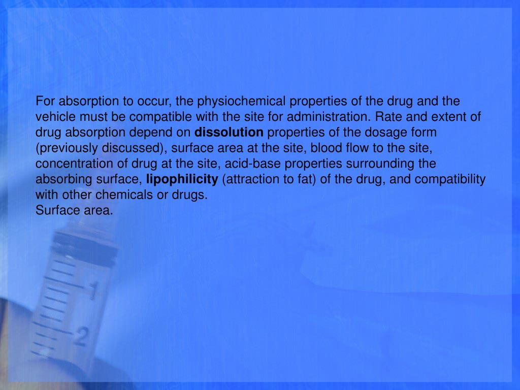 For absorption to occur, the physiochemical properties of the drug and the vehicle must be compatible with the site for administration. Rate and extent of drug absorption depend on