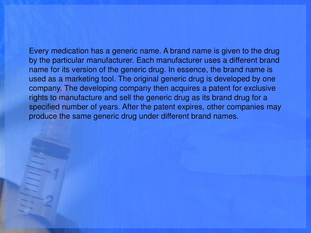 Every medication has a generic name. A brand name is given to the drug by the particular manufacturer. Each manufacturer uses a different brand name for its version of the generic drug. In essence, the brand name is used as a marketing tool. The original generic drug is developed by one company. The developing company then acquires a patent for exclusive rights to manufacture and sell the generic drug as its brand drug for a specified number of years. After the patent expires, other companies may produce the same generic drug under different brand names.