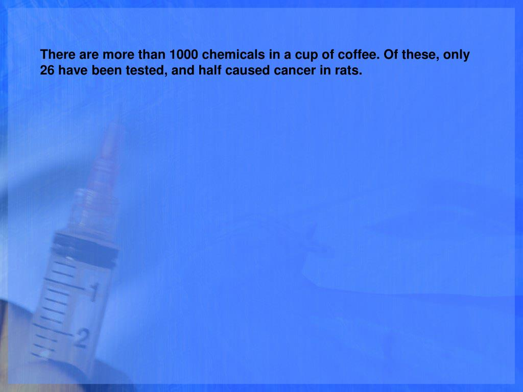There are more than 1000 chemicals in a cup of coffee. Of these, only 26 have been tested, and half caused cancer in rats.