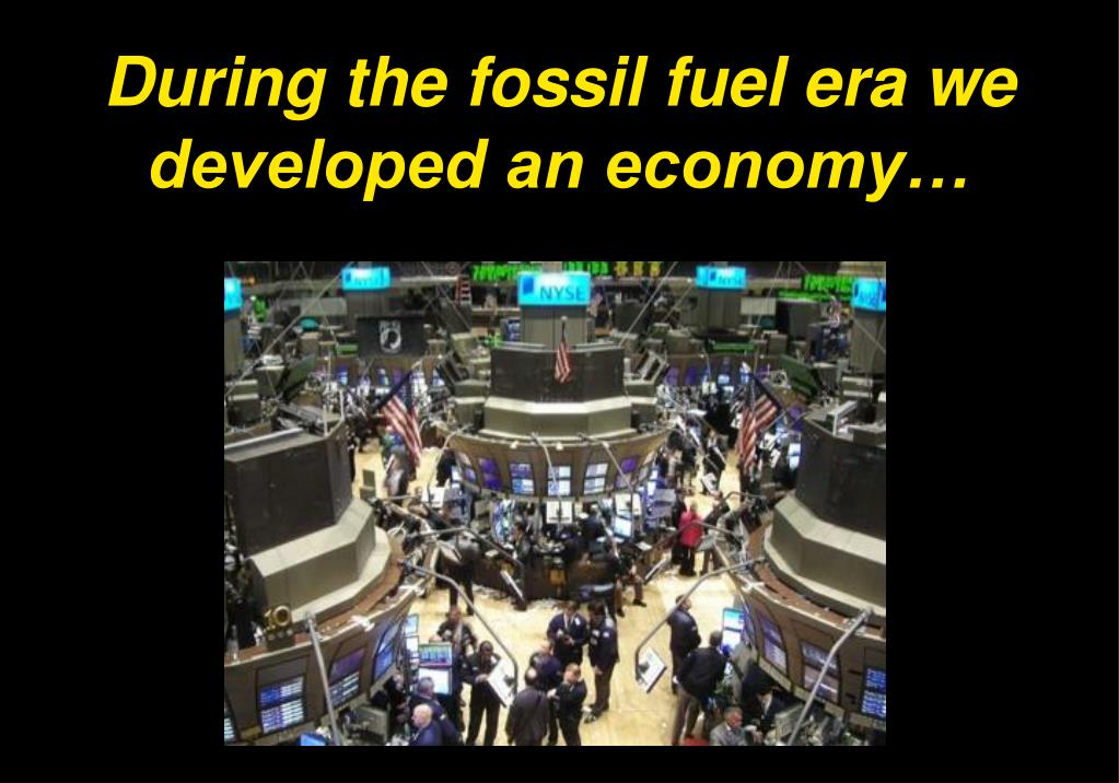 During the fossil fuel era we developed an economy…