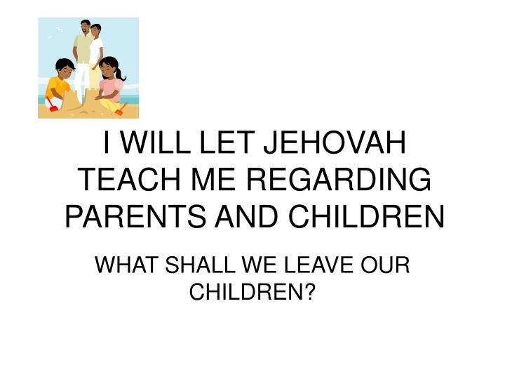 I will let jehovah teach me regarding parents and children