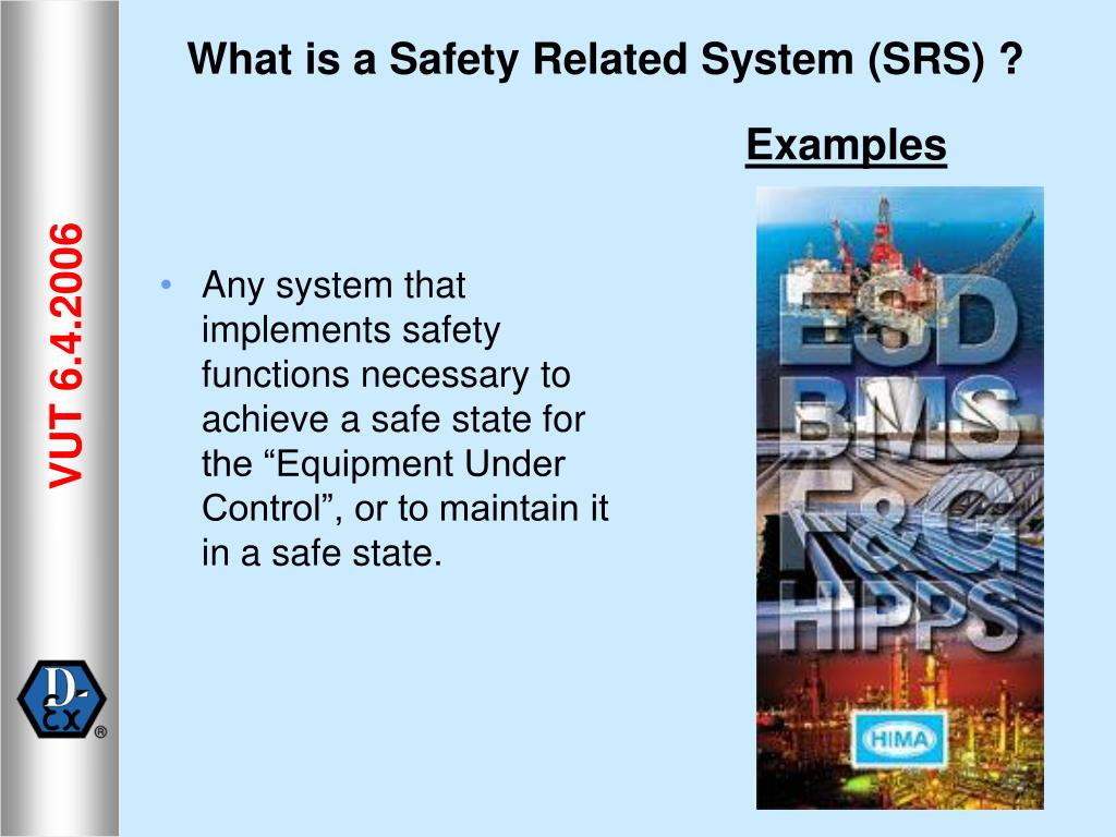 "Any system that implements safety functions necessary to achieve a safe state for the ""Equipment Under Control"", or to maintain it in a safe state."