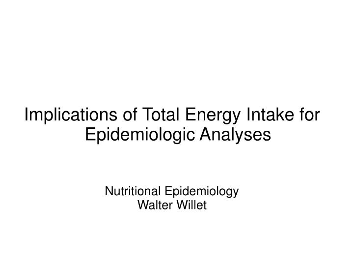 Implications of Total Energy Intake for Epidemiologic Analyses