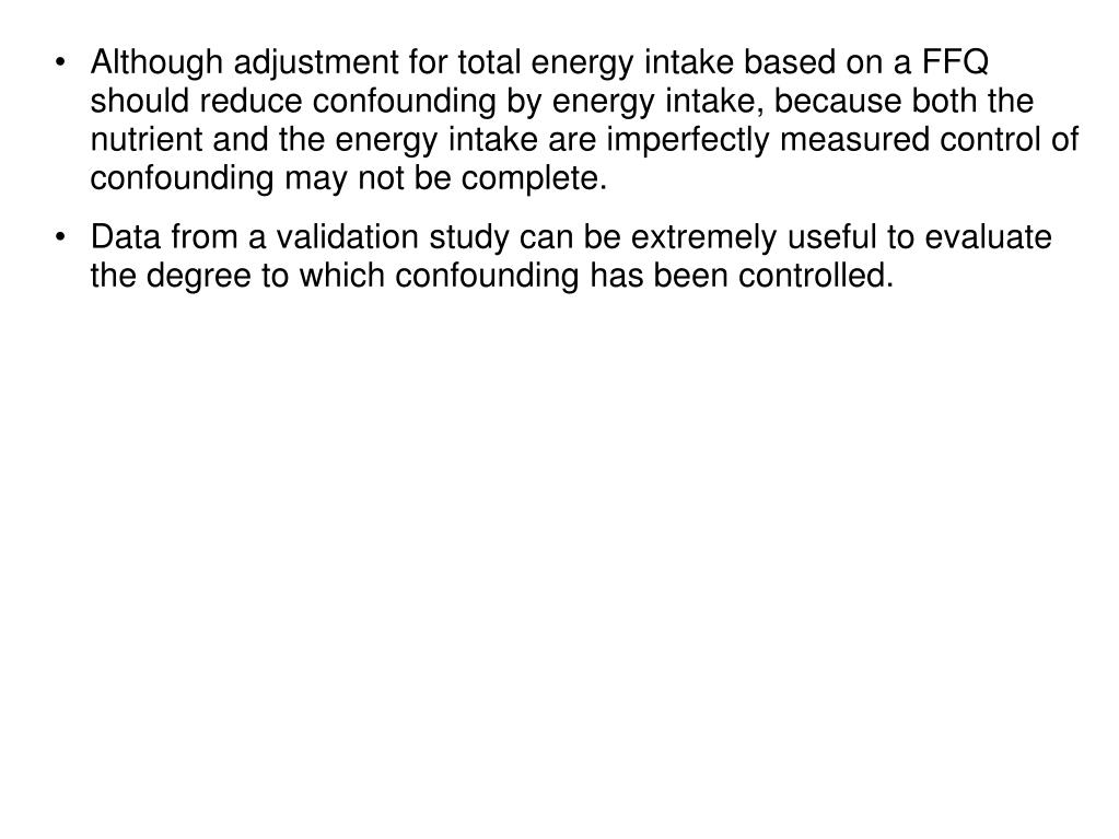 Although adjustment for total energy intake based on a FFQ should reduce confounding by energy intake, because both the nutrient and the energy intake are imperfectly measured control of confounding may not be complete.