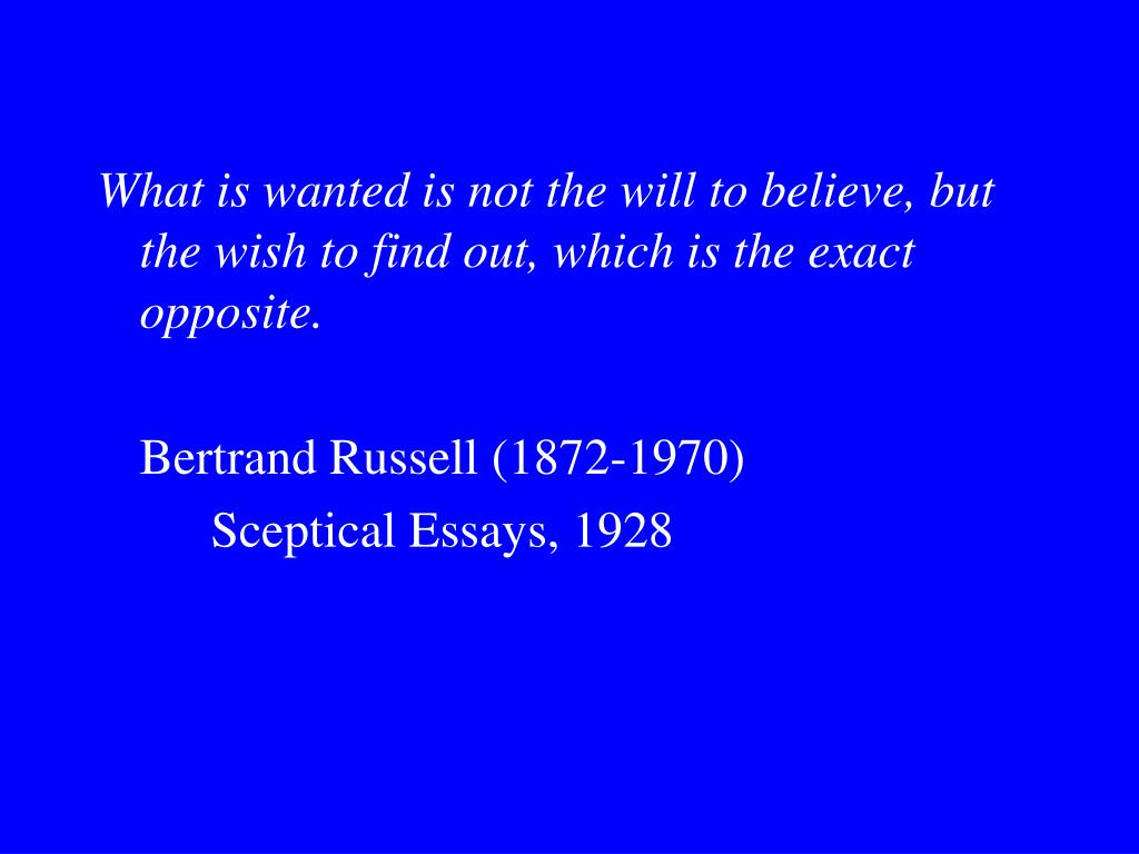 What is wanted is not the will to believe, but the wish to find out, which is the exact opposite.