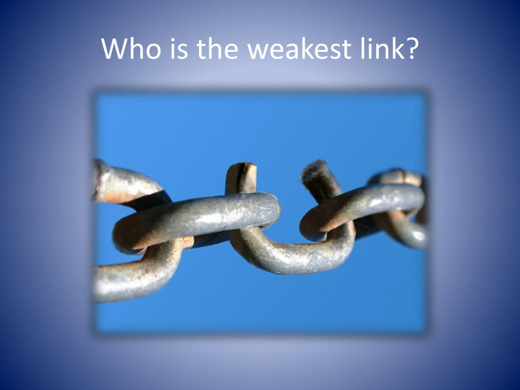 Who is the weakest link?