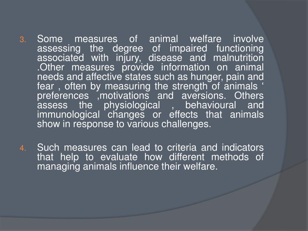Some measures of animal welfare involve assessing the degree of impaired functioning associated with injury, disease and malnutrition .Other measures provide information on animal needs and affective states such as hunger, pain and fear , often by measuring the strength of animals ' preferences ,motivations and aversions. Others assess the physiological ,