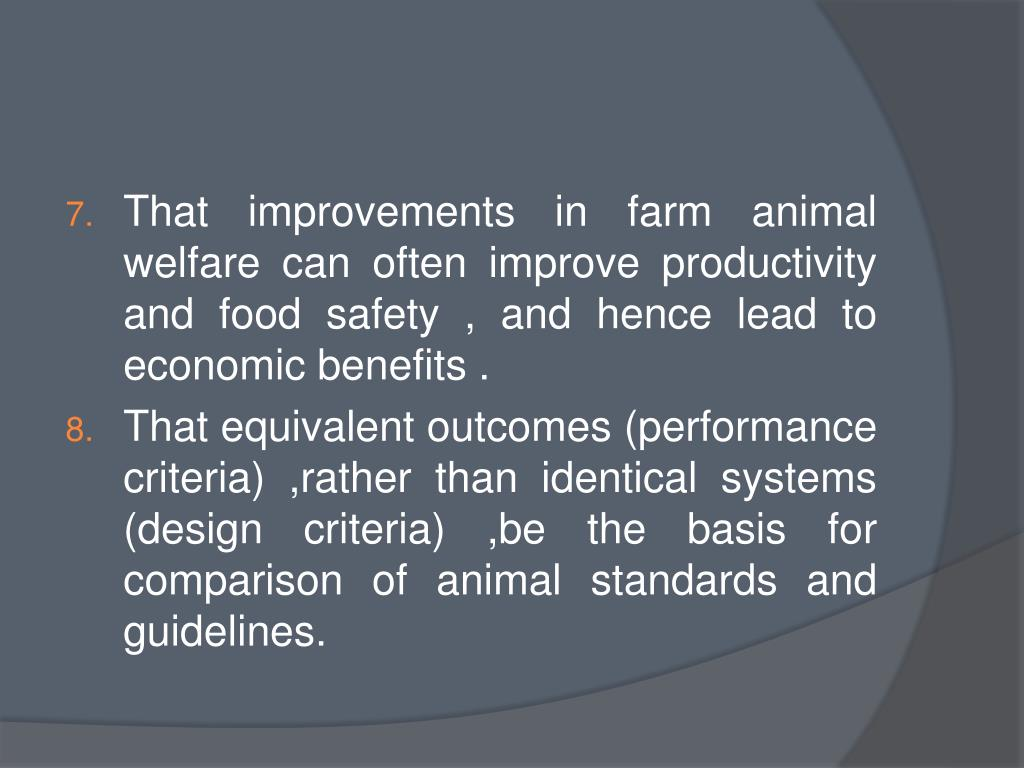 That improvements in farm animal welfare can often improve productivity and food safety , and hence lead to economic benefits .