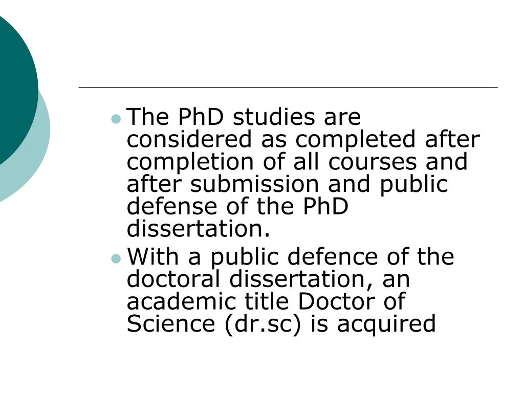 The PhD studies are considered as completed after completion of all courses and after submission and public defense of the PhD dissertation