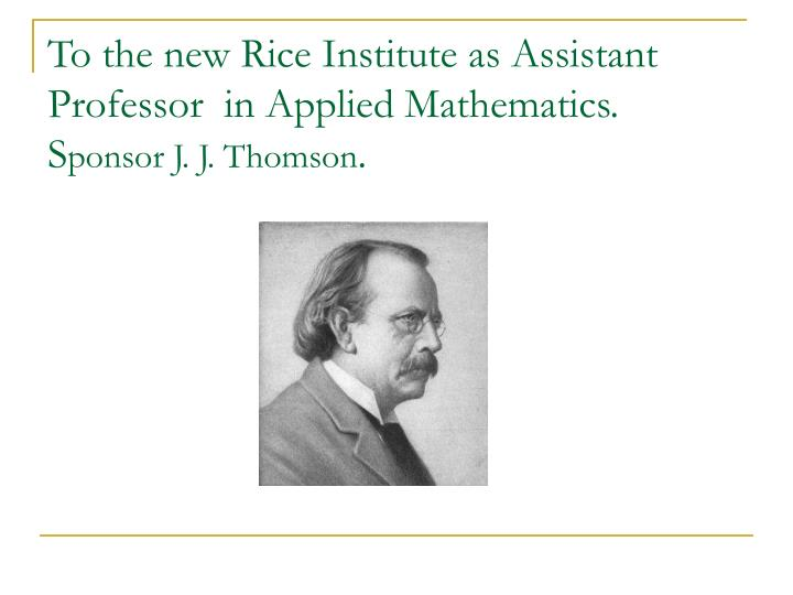 To the new Rice Institute as Assistant Professor  in Applied Mathematics.