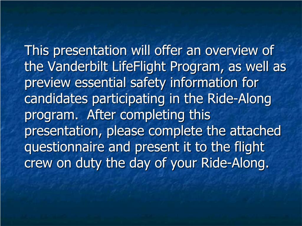 This presentation will offer an overview of the Vanderbilt LifeFlight Program, as well as preview essential safety information for candidates participating in the Ride-Along program.  After completing this presentation, please complete the attached questionnaire and present it to the flight crew on duty the day of your Ride-Along.