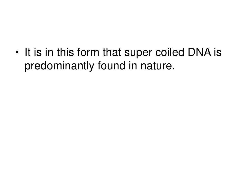 It is in this form that super coiled DNA is predominantly found in nature.
