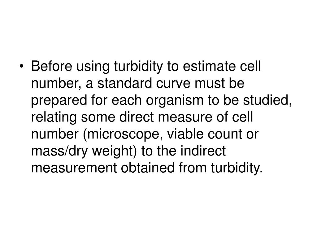 Before using turbidity to estimate cell number, a standard curve must be prepared for each organism to be studied, relating some direct measure of cell number (microscope, viable count or mass/dry weight) to the indirect measurement obtained from turbidity.