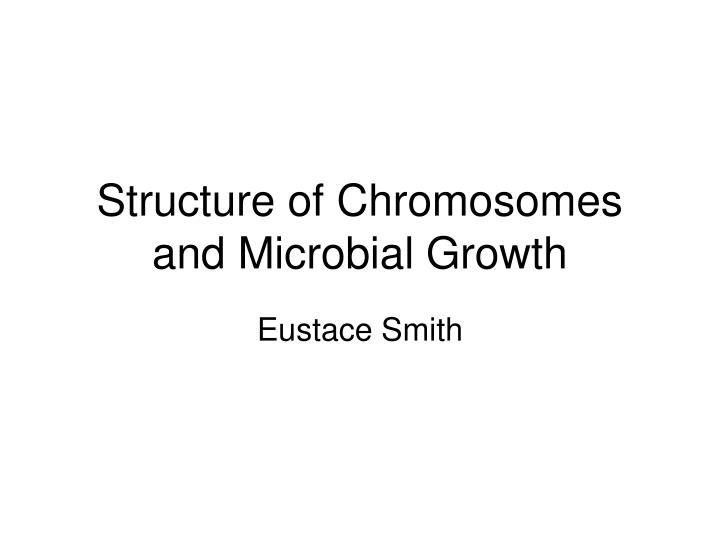 Structure of chromosomes and microbial growth l.jpg