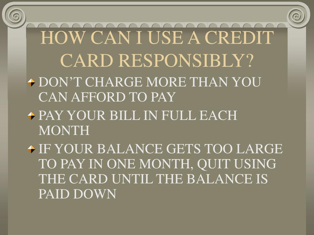 HOW CAN I USE A CREDIT CARD RESPONSIBLY?