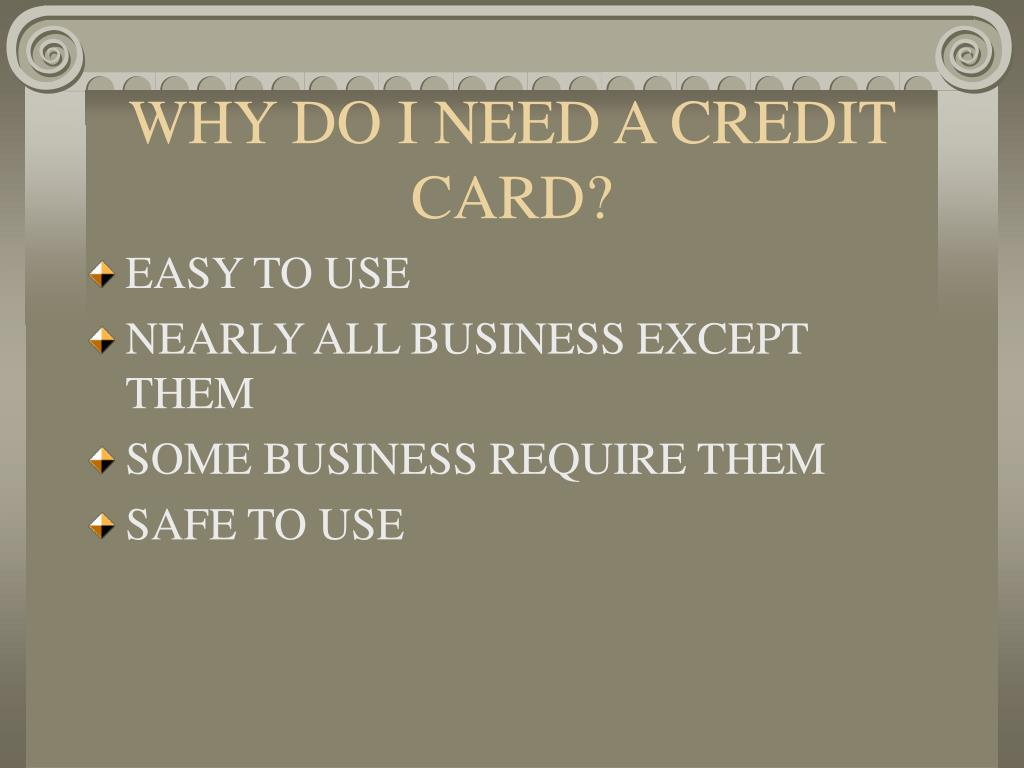 WHY DO I NEED A CREDIT CARD?