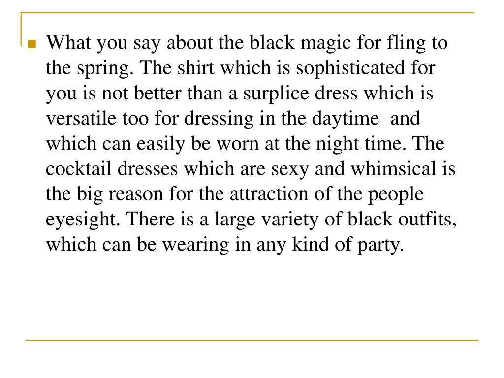 What you say about the black magic for fling to the spring. The shirt which is sophisticated for you is not better than a surplice dress which is versatile too for dressing in the daytime  and which can easily be worn at the night time. The cocktail dresses which are sexy and whimsical is the big reason for the attraction of the people eyesight. There is a large variety of black outfits, which can be wearing in any kind of party.