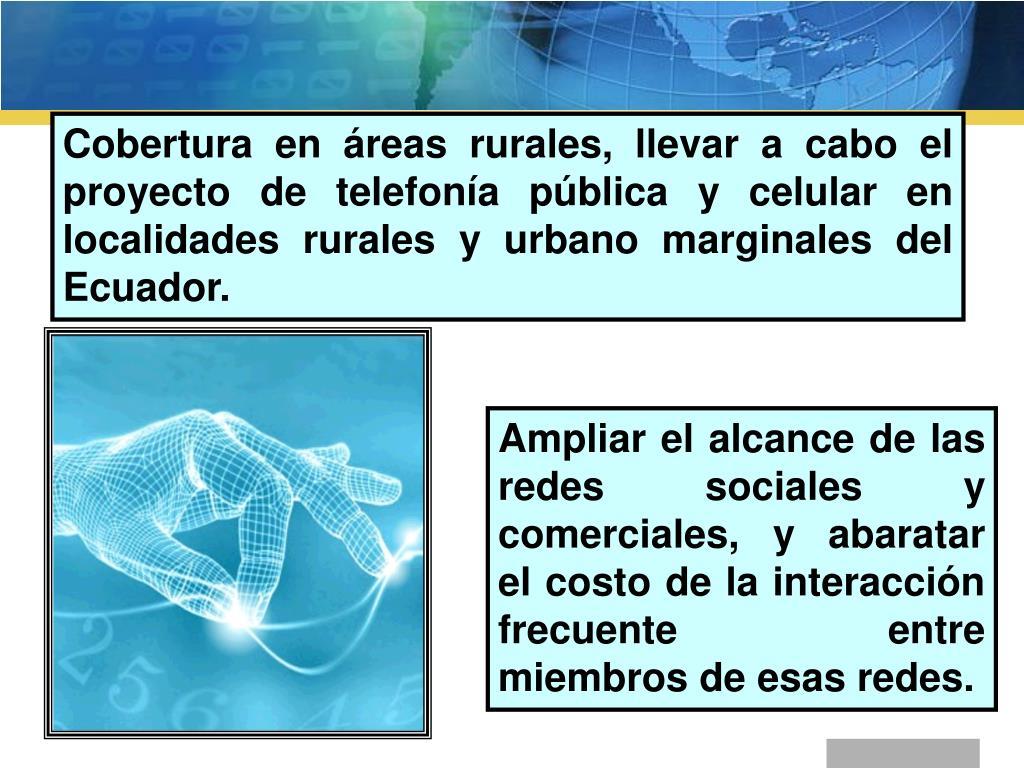 Cobertura en áreas rurales, llevar a cabo el proyecto de telefonía pública y celular en localidades rurales y urbano marginales del Ecuador.