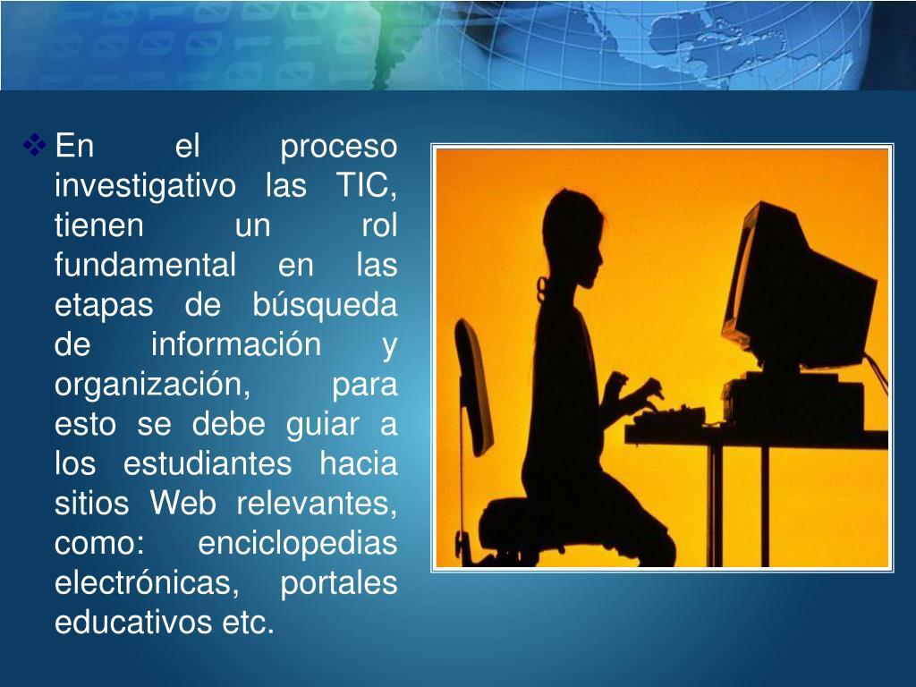 En el proceso investigativo las TIC, tienen un rol fundamental en las etapas de búsqueda de información y organización, para esto se debe guiar a los estudiantes hacia sitios Web relevantes, como: enciclopedias electrónicas, portales educativos
