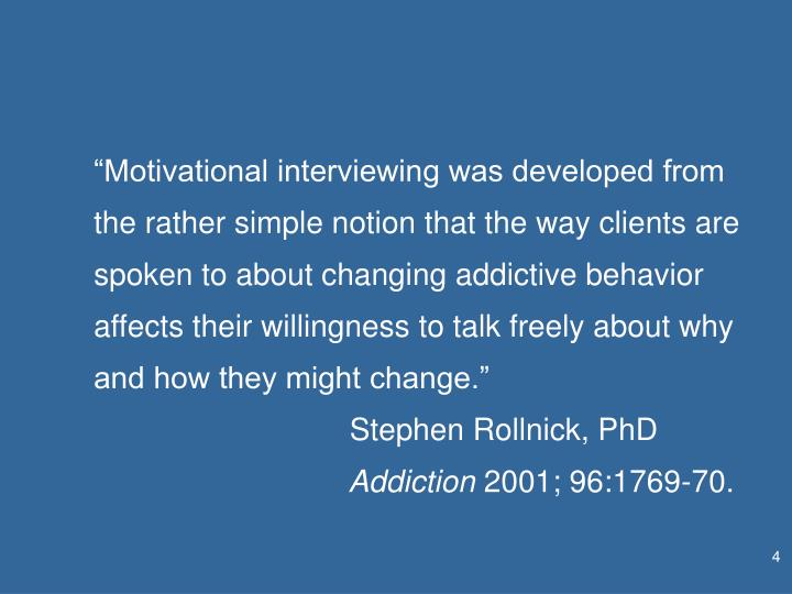 """Motivational interviewing was developed from the rather simple notion that the way clients are spoken to about changing addictive behavior affects their willingness to talk freely about why and how they might change."""