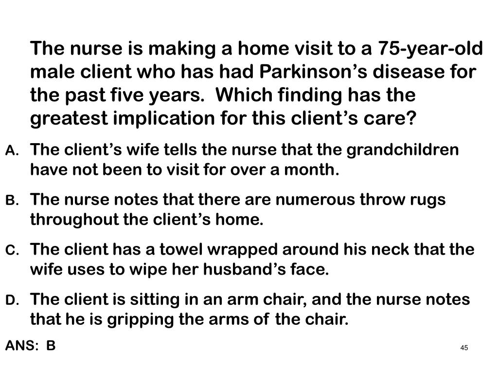 The nurse is making a home visit to a 75-year-old male client who has had Parkinson's disease for the past five years.  Which finding has the greatest implication for this client's care?
