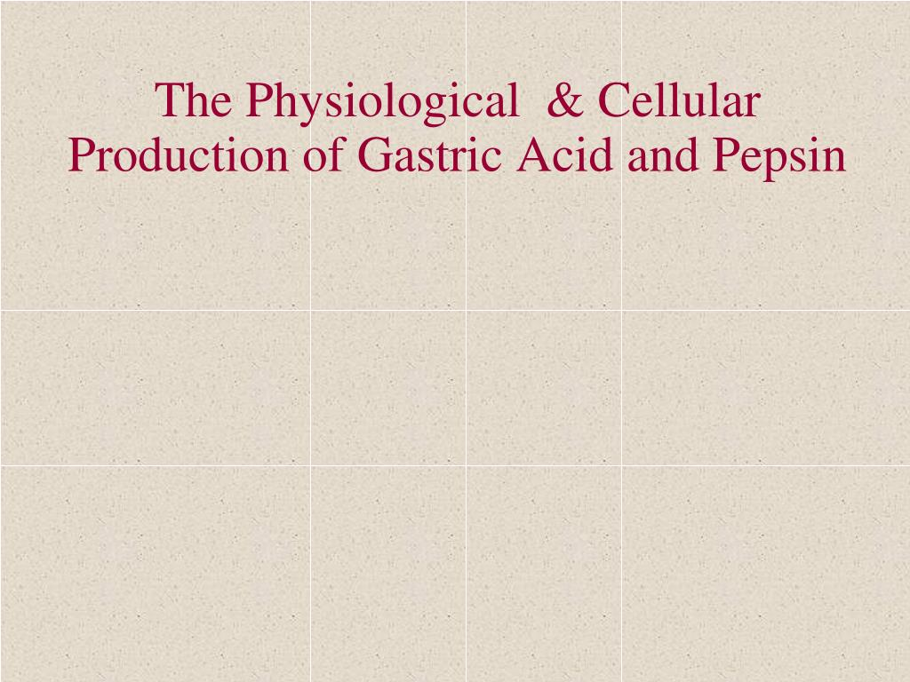 The Physiological  & Cellular Production of Gastric Acid and Pepsin