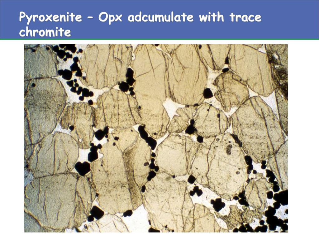 Pyroxenite – Opx adcumulate with trace chromite