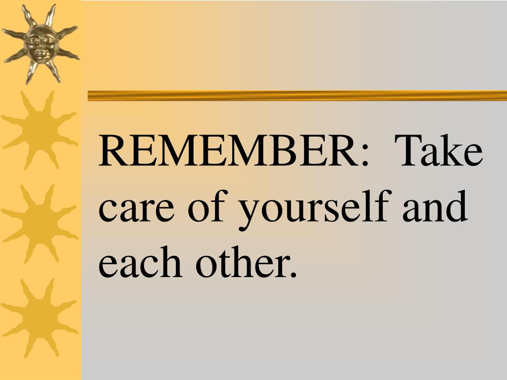 REMEMBER:  Take care of yourself and each other.