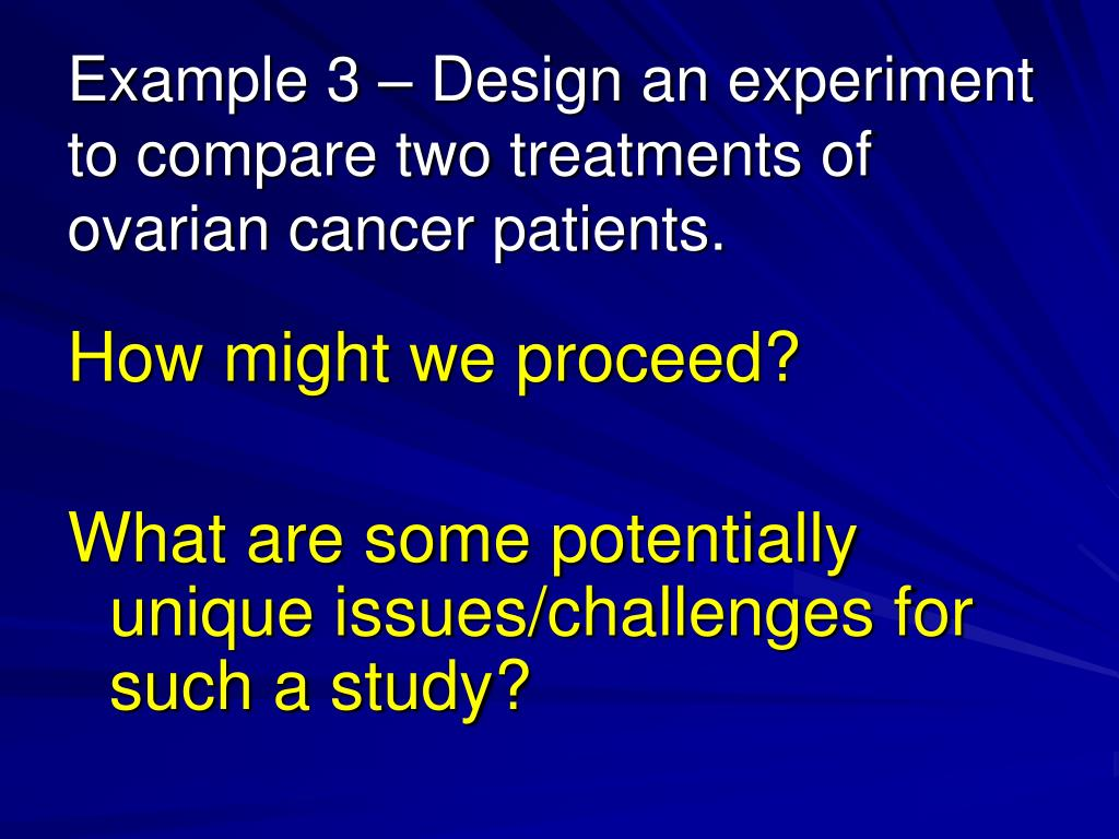 Example 3 – Design an experiment to compare two treatments of ovarian cancer patients.