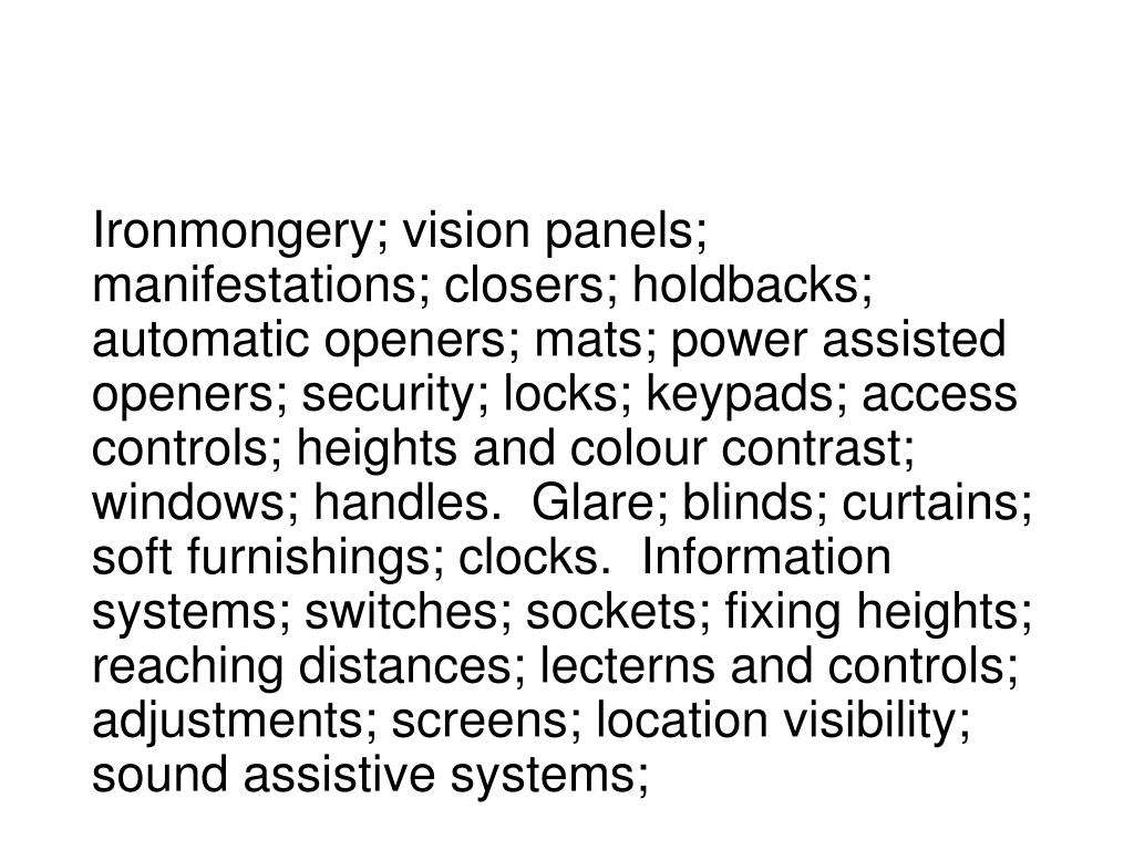 Ironmongery; vision panels; manifestations; closers; holdbacks; automatic openers; mats; power assisted openers; security; locks; keypads; access controls; heights and colour contrast; windows; handles.  Glare; blinds; curtains; soft furnishings; clocks.  Information systems; switches; sockets; fixing heights; reaching distances; lecterns and controls; adjustments; screens; location visibility; sound assistive systems;