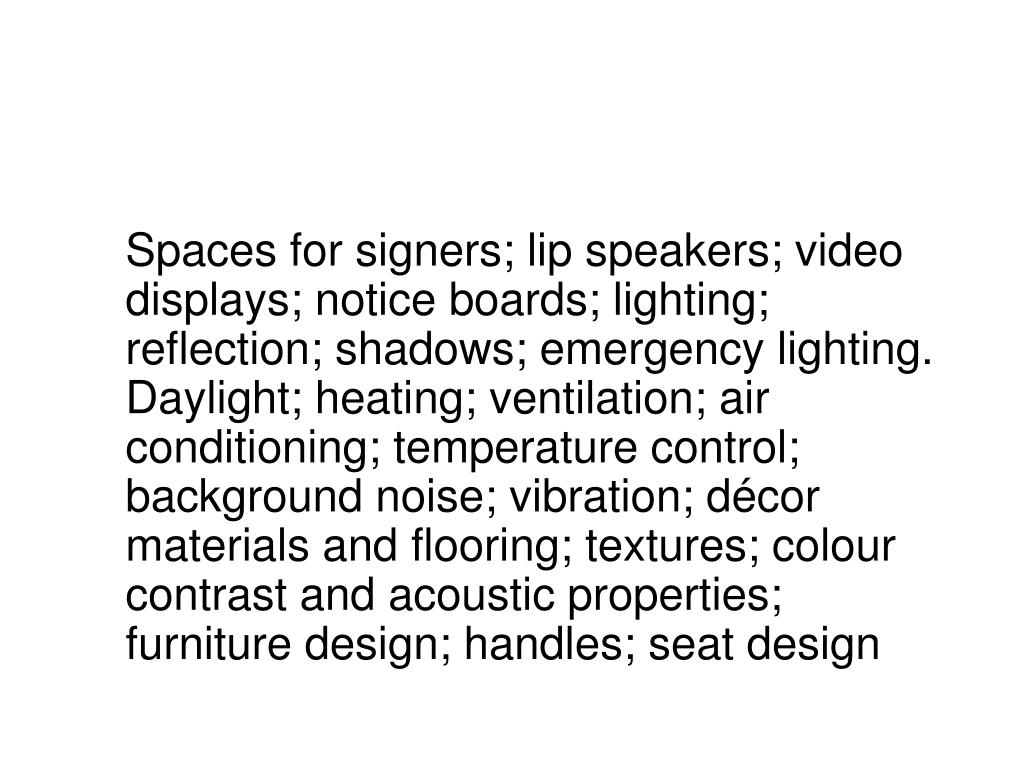 Spaces for signers; lip speakers; video displays; notice boards; lighting; reflection; shadows; emergency lighting.  Daylight; heating; ventilation; air conditioning; temperature control; background noise; vibration; décor materials and flooring; textures; colour contrast and acoustic properties; furniture design; handles; seat design