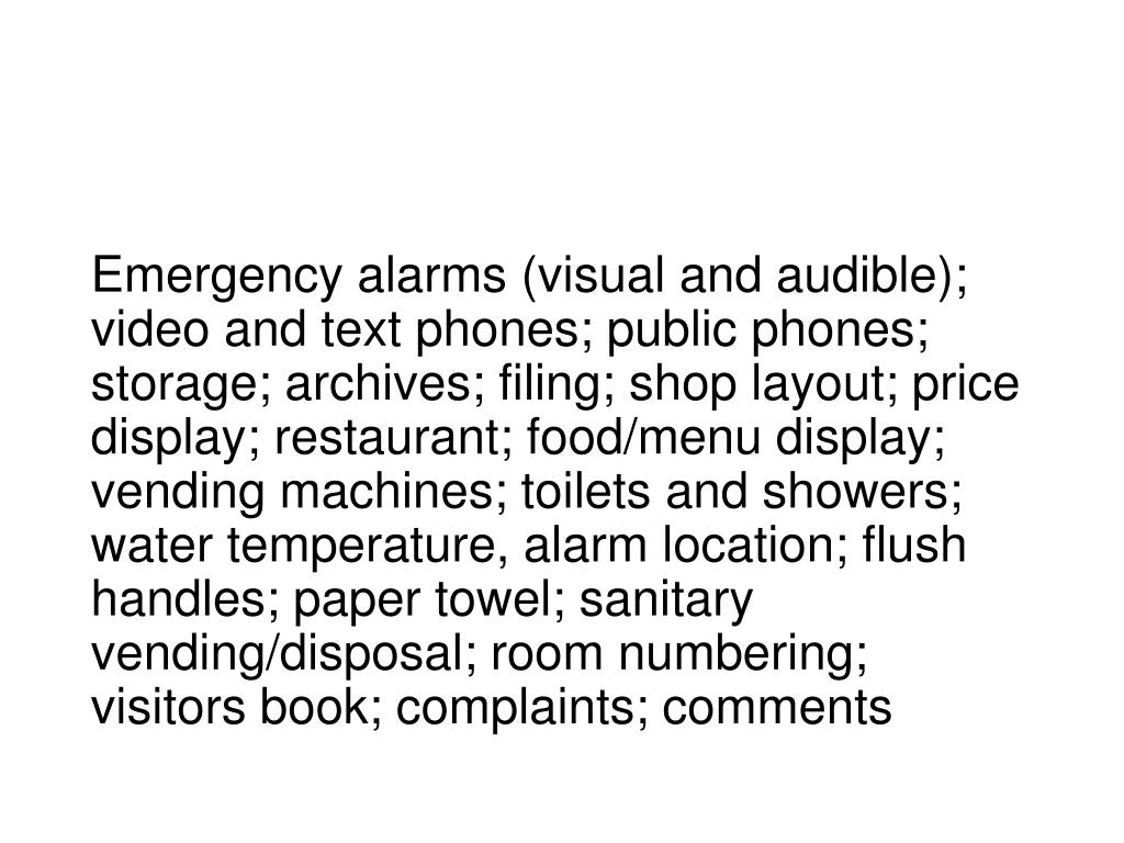 Emergency alarms (visual and audible); video and text phones; public phones; storage; archives; filing; shop layout; price display; restaurant; food/menu display; vending machines; toilets and showers; water temperature, alarm location; flush handles; paper towel; sanitary vending/disposal; room numbering; visitors book; complaints; comments