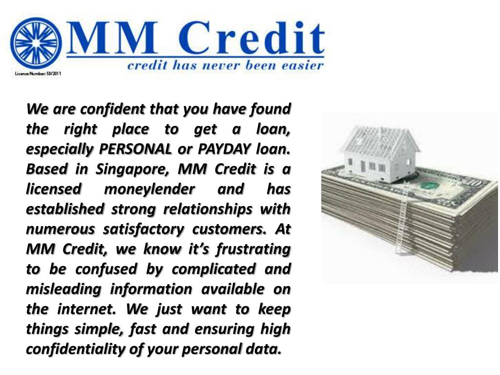 We are confident that you have found the right place to get a loan, especially PERSONAL or PAYDAY loan. Based in Singapore, MM Credit is a licensed moneylender and has established strong relationships with numerous satisfactory customers. At MM Credit, we know it's frustrating to be confused by complicated and misleading information available on the internet. We just want to keep things simple, fast and ensuring high confidentiality of your personal data.