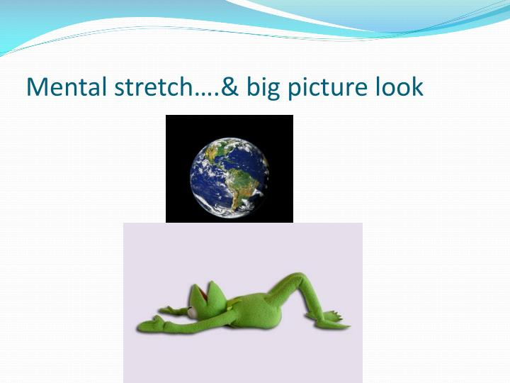 Mental stretch….& big picture look
