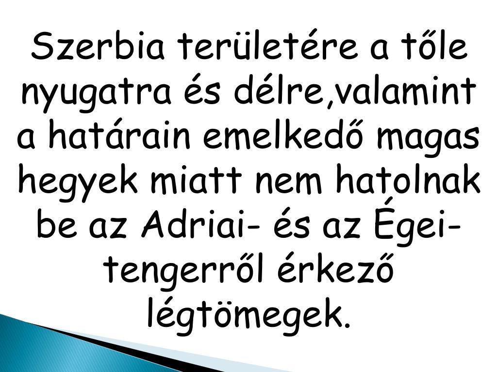 Szerbia területére a tőle nyugatra és délre,valamint a határain emelkedő magas hegyek miatt nem hatolnak be az Adriai- és az Égei-tengerről érkező légtömegek.