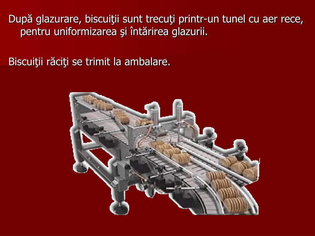 După glazurare, biscuiţii sunt trecuţi printr-un tunel cu aer rece, pentru uniformizarea şi întărirea glazurii.