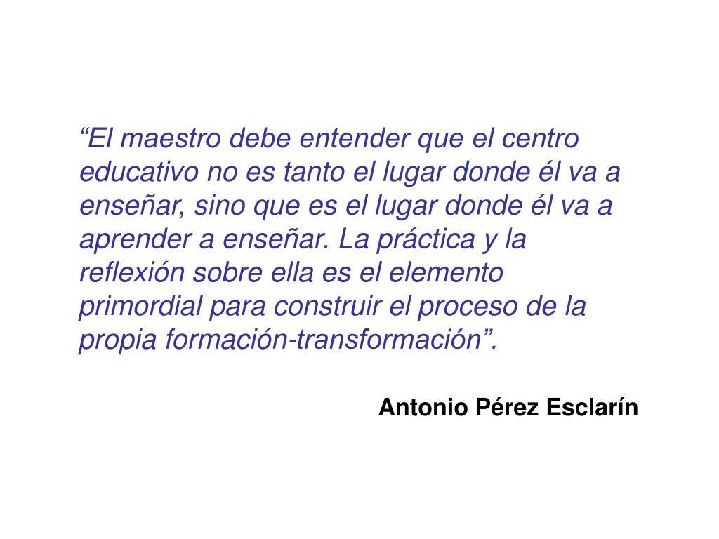 """""""El maestro debe entender que el centro educativo no es tanto el lugar donde él va a enseñar, sino que es el lugar donde él va a aprender a enseñar. La práctica y la reflexión sobre ella es el elemento primordial para construir el proceso de la propia formación-transformación""""."""