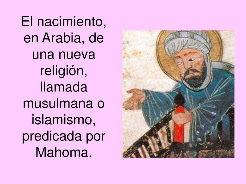 El nacimiento, en Arabia, de una nueva religión, llamada musulmana o islamismo, predicada por Mahoma.