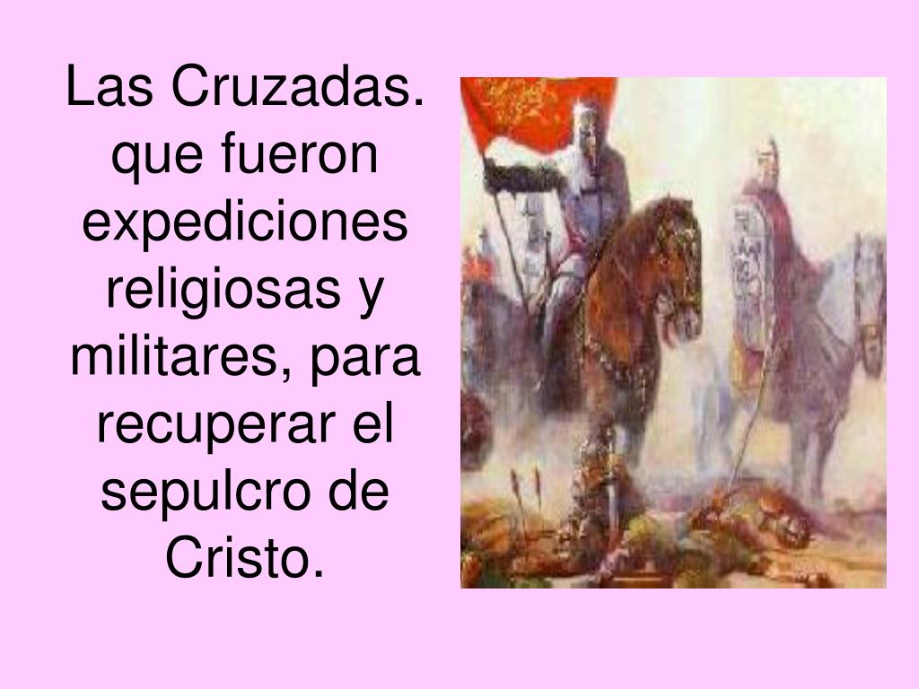 Las Cruzadas. que fueron expediciones religiosas y militares, para recuperar el sepulcro de Cristo.