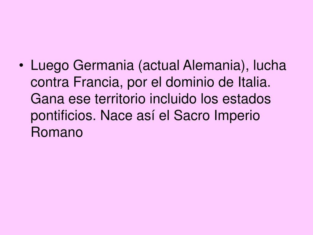 Luego Germania (actual Alemania), lucha contra Francia, por el dominio de Italia. Gana ese territorio incluido los estados pontificios. Nace así el Sacro Imperio Romano