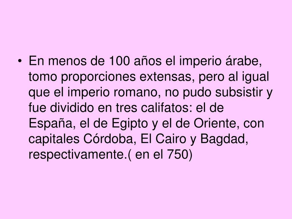 En menos de 100 años el imperio árabe, tomo proporciones extensas, pero al igual que el imperio romano, no pudo subsistir y fue dividido en tres califatos: el de España, el de Egipto y el de Oriente, con capitales Córdoba, El Cairo y Bagdad, respectivamente.( en el 750)