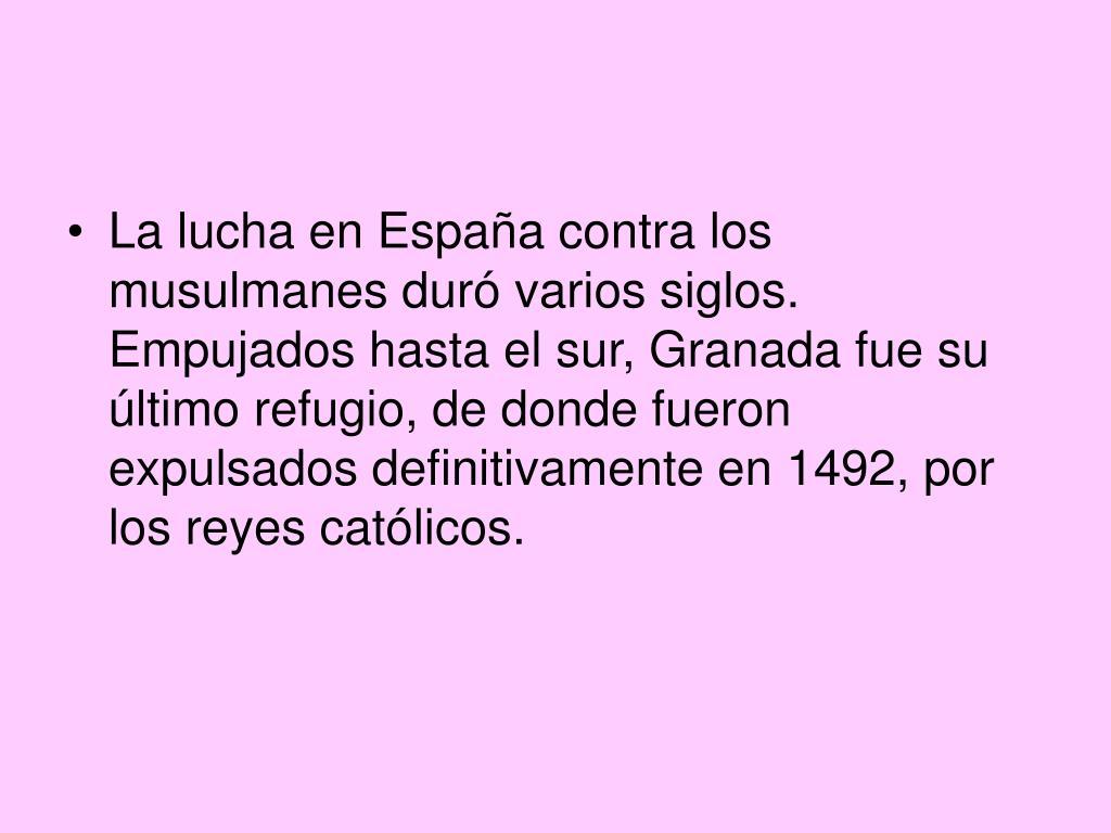 La lucha en España contra los musulmanes duró varios siglos. Empujados hasta el sur, Granada fue su último refugio, de donde fueron expulsados definitivamente en 1492, por los reyes católicos.