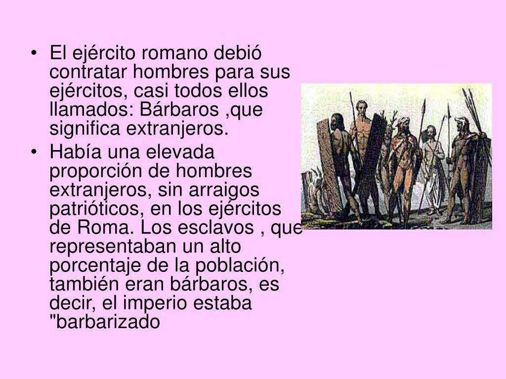 El ejército romano debió contratar hombres para sus ejércitos, casi todos ellos llamados: Bárbaros ,que significa extranjeros.